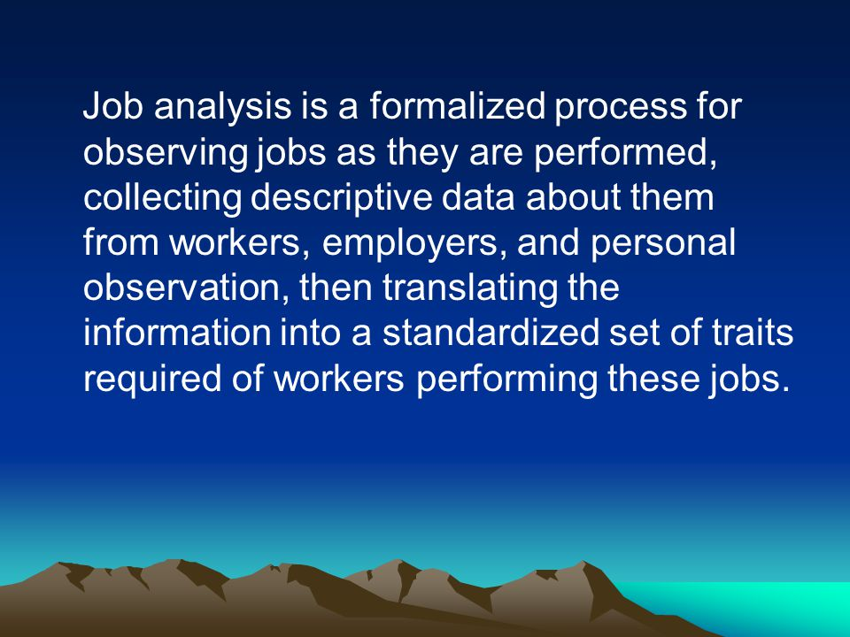 Job analysis is a formalized process for observing jobs as they are performed, collecting descriptive data about them from workers, employers, and personal observation, then translating the information into a standardized set of traits required of workers performing these jobs.