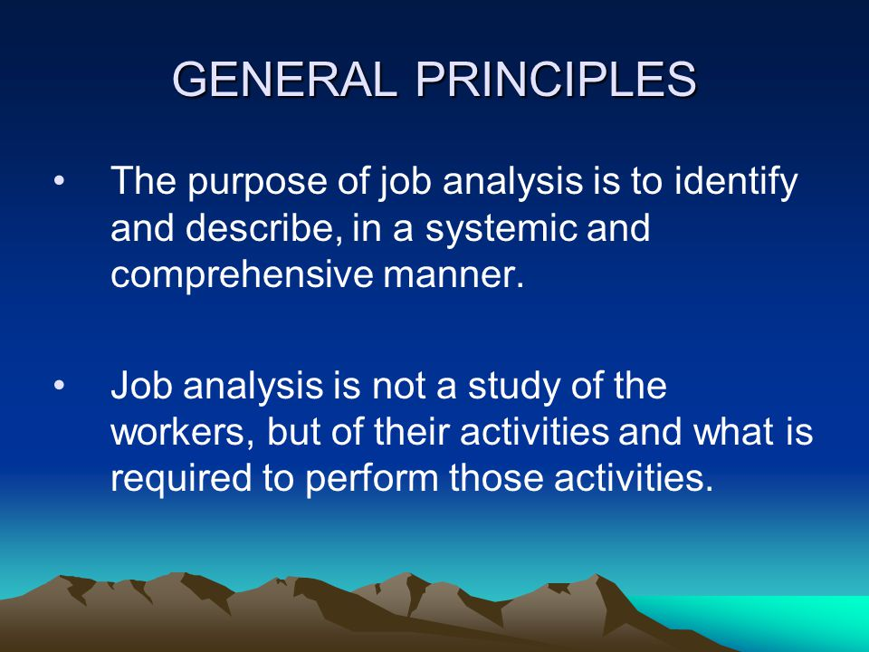 GENERAL PRINCIPLES The purpose of job analysis is to identify and describe, in a systemic and comprehensive manner.