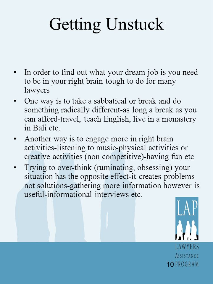 Getting Unstuck In order to find out what your dream job is you need to be in your right brain-tough to do for many lawyers.