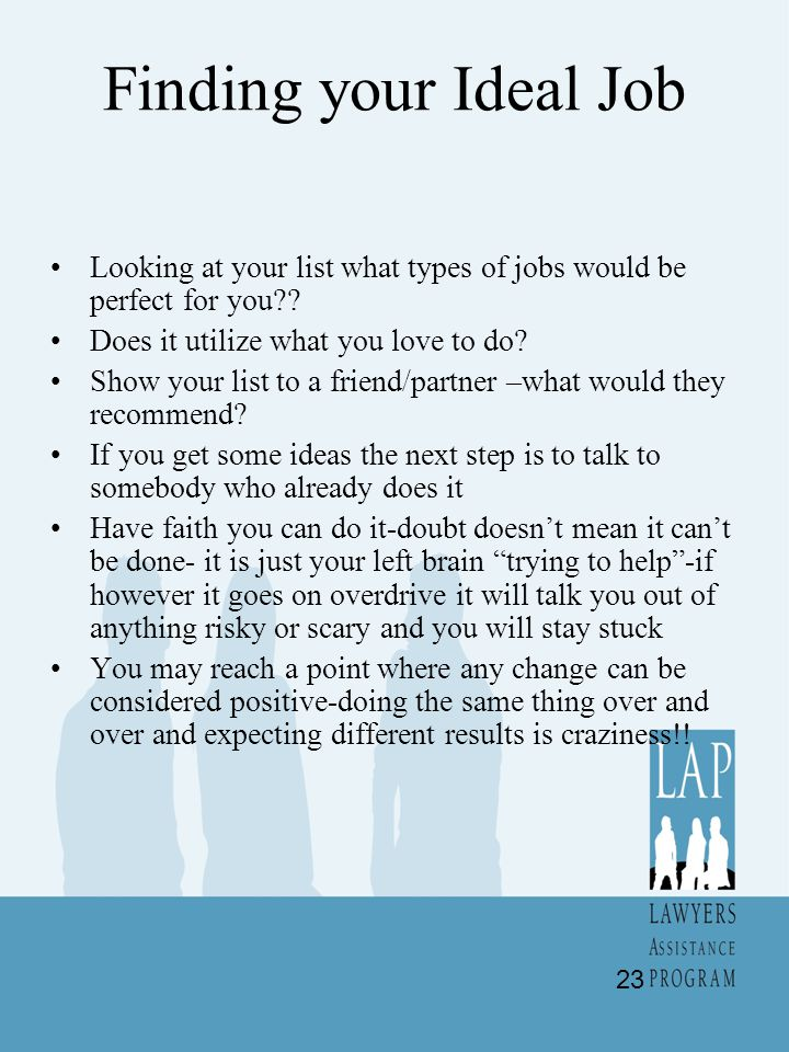 Finding your Ideal Job Looking at your list what types of jobs would be perfect for you Does it utilize what you love to do
