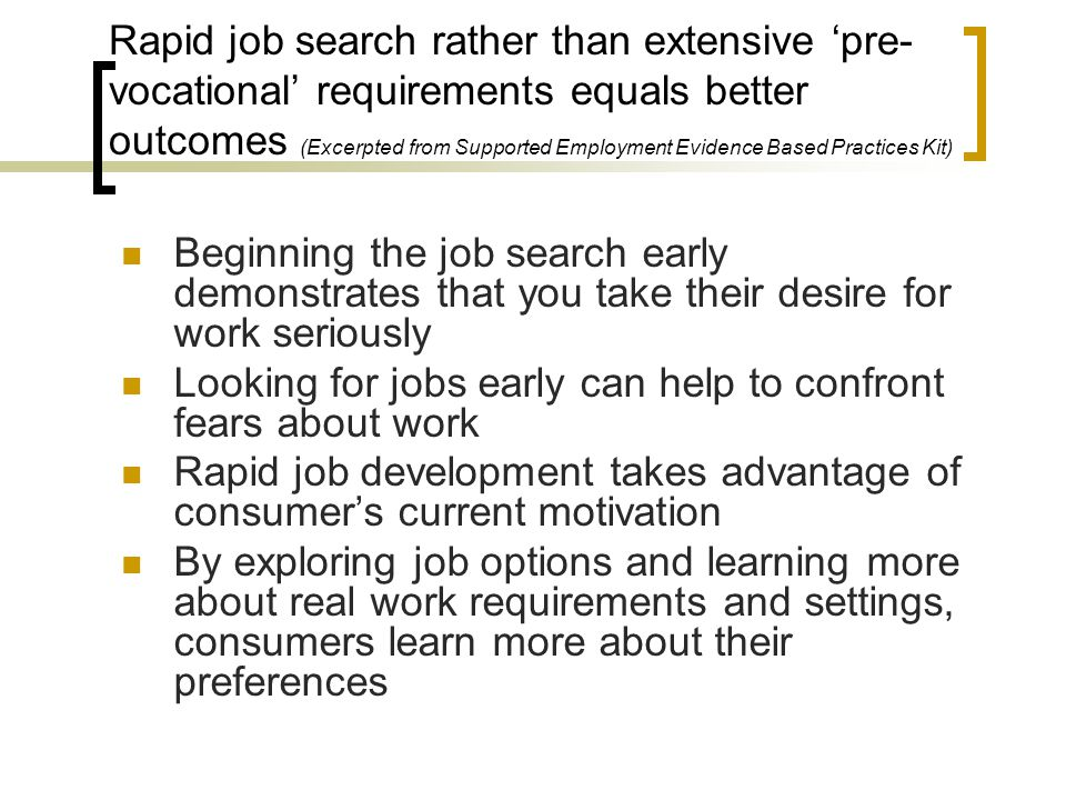 Rapid job search rather than extensive 'pre-vocational' requirements equals better outcomes (Excerpted from Supported Employment Evidence Based Practices Kit)