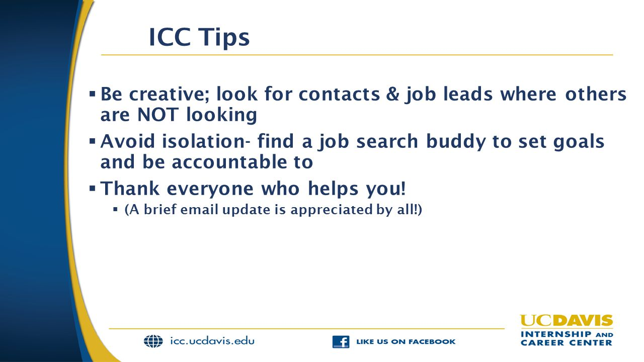 ICC Tips Be creative; look for contacts & job leads where others are NOT looking.