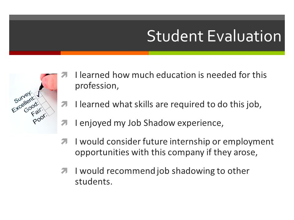 Student Evaluation I learned how much education is needed for this profession, I learned what skills are required to do this job,