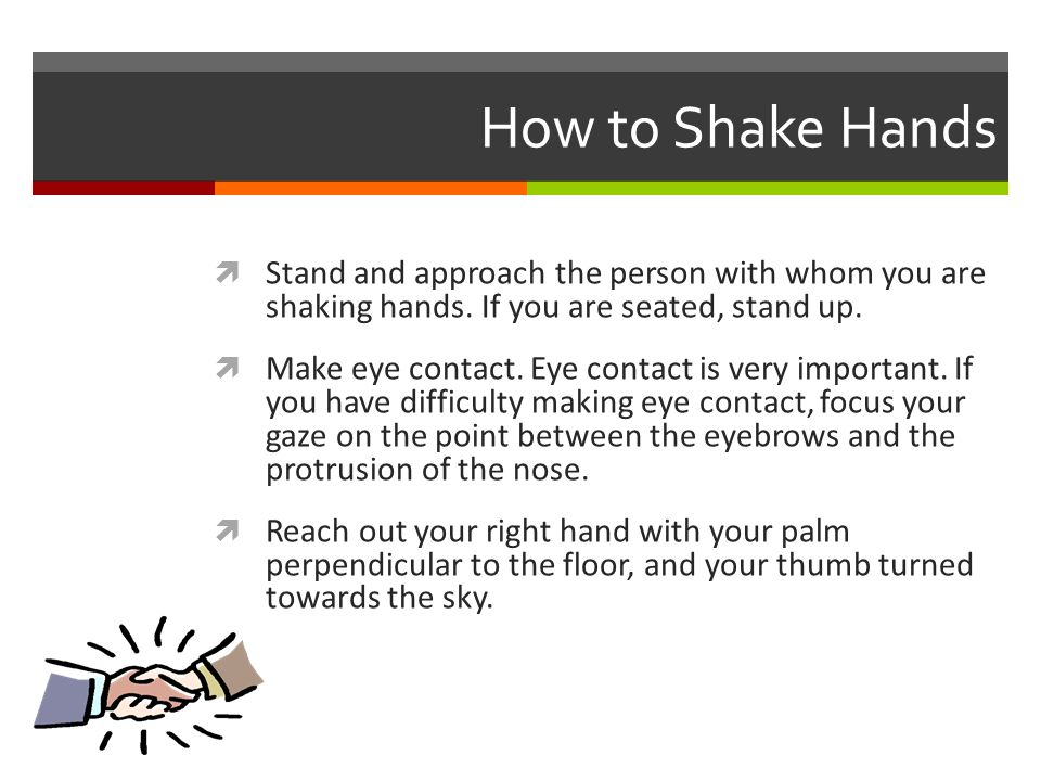 How to Shake Hands Stand and approach the person with whom you are shaking hands. If you are seated, stand up.