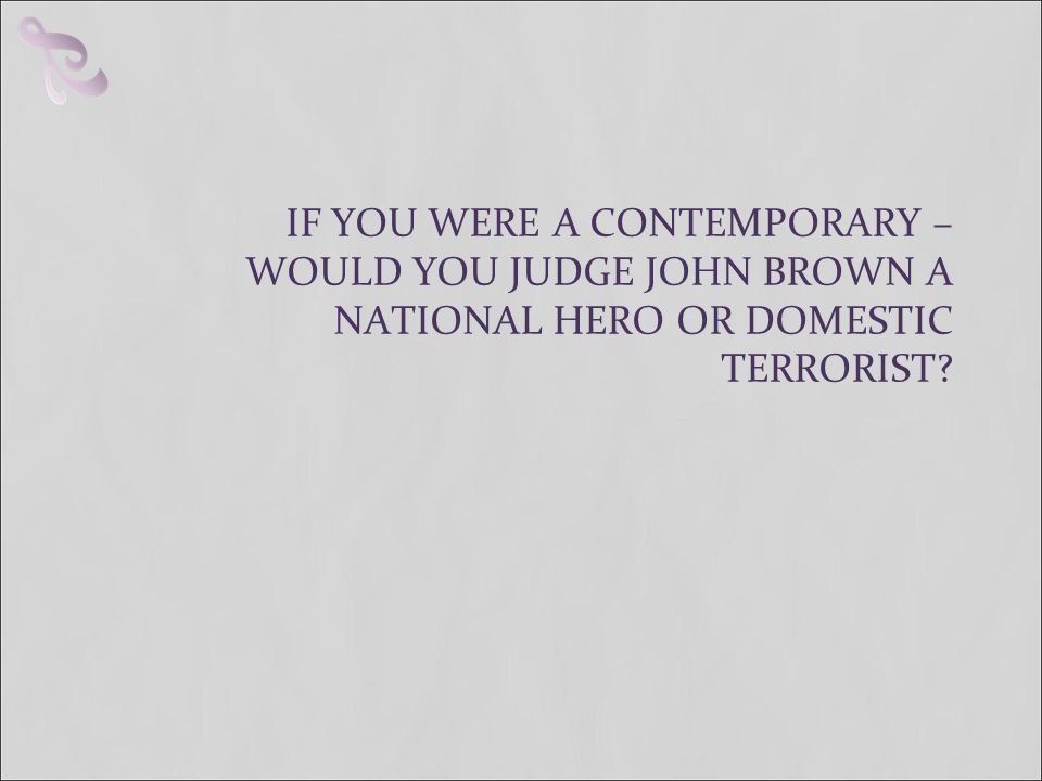 IF YOU WERE A CONTEMPORARY – WOULD YOU JUDGE JOHN BROWN A NATIONAL HERO OR DOMESTIC TERRORIST