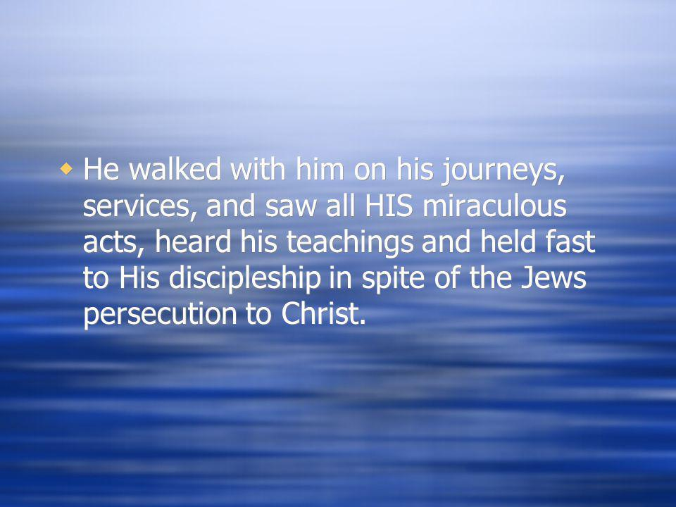 He walked with him on his journeys, services, and saw all HIS miraculous acts, heard his teachings and held fast to His discipleship in spite of the Jews persecution to Christ.