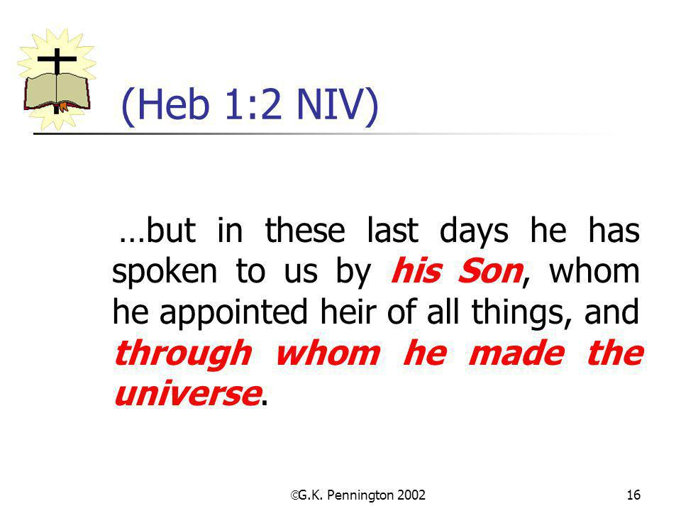 (Heb 1:2 NIV) …but in these last days he has spoken to us by his Son, whom he appointed heir of all things, and through whom he made the universe.