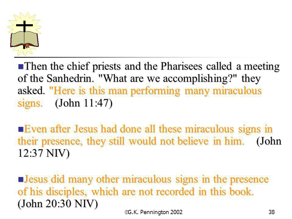 Then the chief priests and the Pharisees called a meeting of the Sanhedrin. What are we accomplishing they asked. Here is this man performing many miraculous signs. (John 11:47)