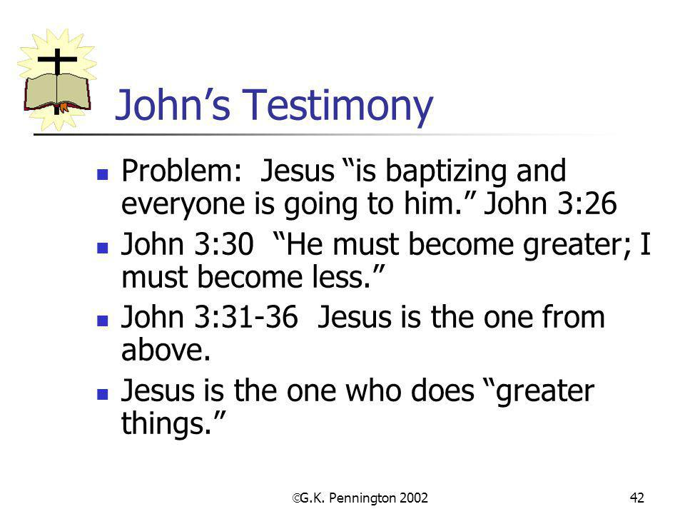 John's Testimony Problem: Jesus is baptizing and everyone is going to him. John 3:26. John 3:30 He must become greater; I must become less.