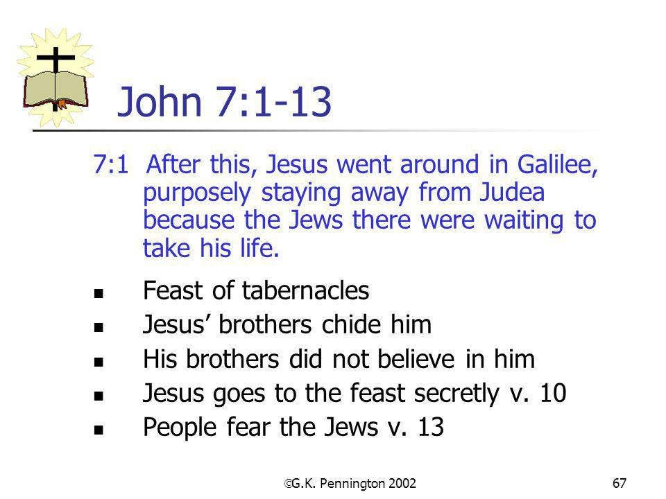 John 7:1-13 7:1 After this, Jesus went around in Galilee, purposely staying away from Judea because the Jews there were waiting to take his life.