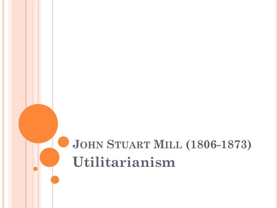 John Stuart Mill (1806-1873) Utilitarianism