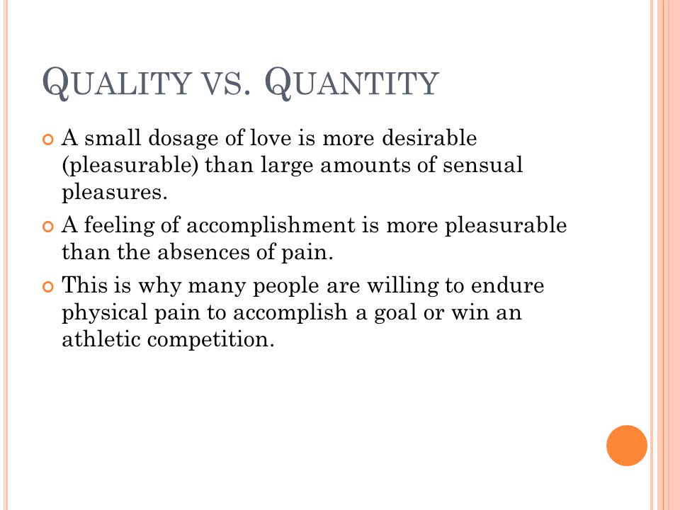 Quality vs. Quantity A small dosage of love is more desirable (pleasurable) than large amounts of sensual pleasures.