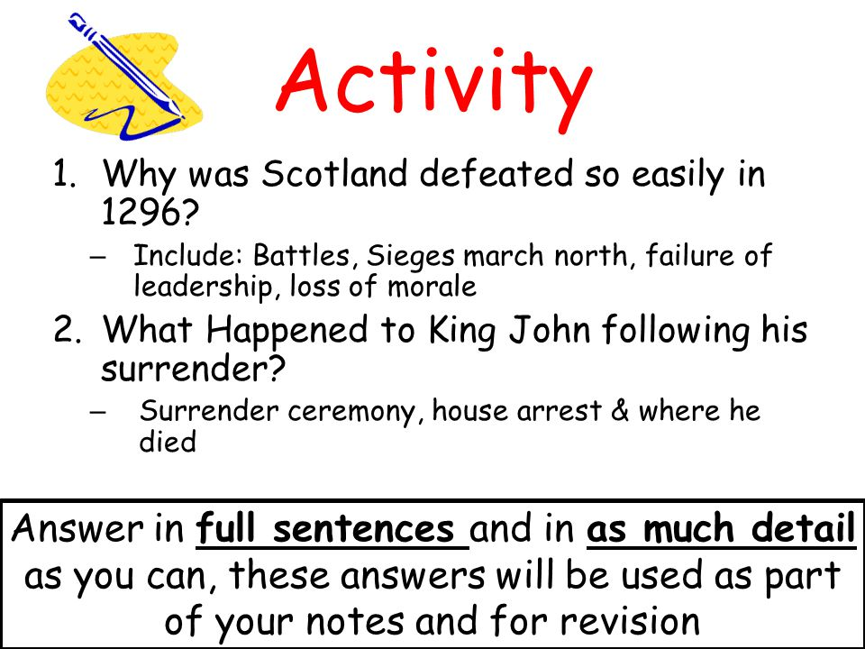 Activity Why was Scotland defeated so easily in 1296 Include: Battles, Sieges march north, failure of leadership, loss of morale.