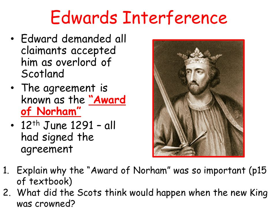 Edwards Interference Edward demanded all claimants accepted him as overlord of Scotland. The agreement is known as the Award of Norham