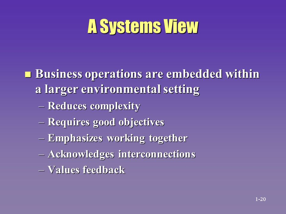 A Systems View Business operations are embedded within a larger environmental setting. Reduces complexity.