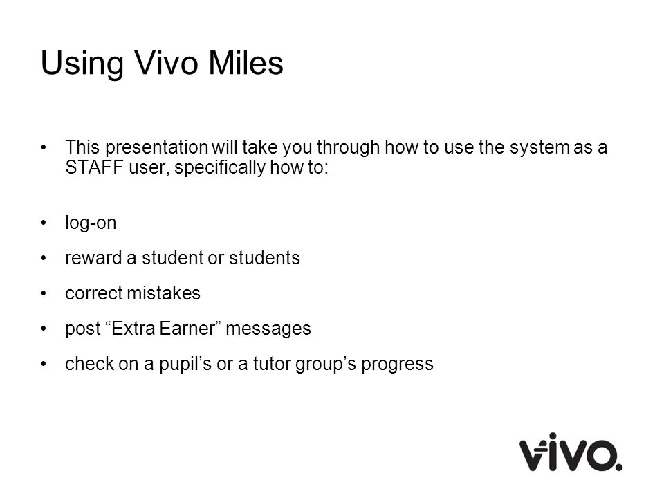Using Vivo Miles This presentation will take you through how to use the system as a STAFF user, specifically how to: