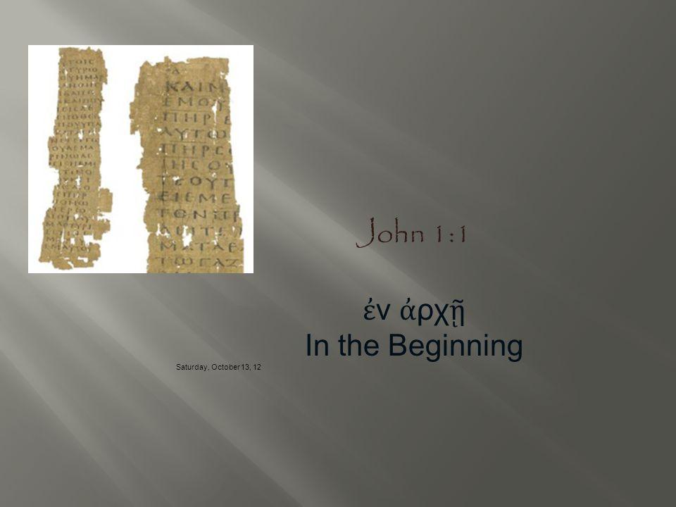 John 1:1 ἐν ἀρχῇ In the Beginning Saturday, October 13, 12