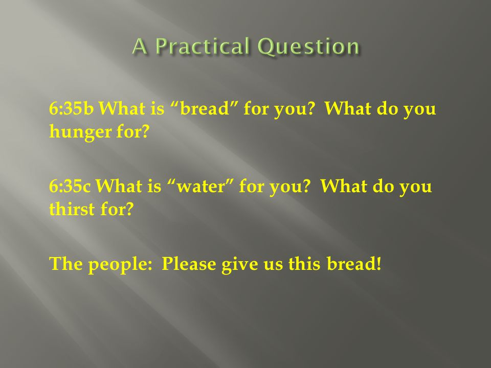 A Practical Question 6:35b What is bread for you What do you hunger for 6:35c What is water for you What do you thirst for