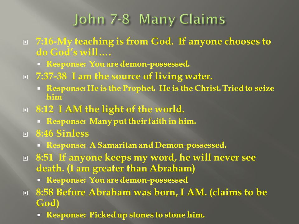 John 7-8 Many Claims 7:16-My teaching is from God. If anyone chooses to do God's will…. Response: You are demon-possessed.