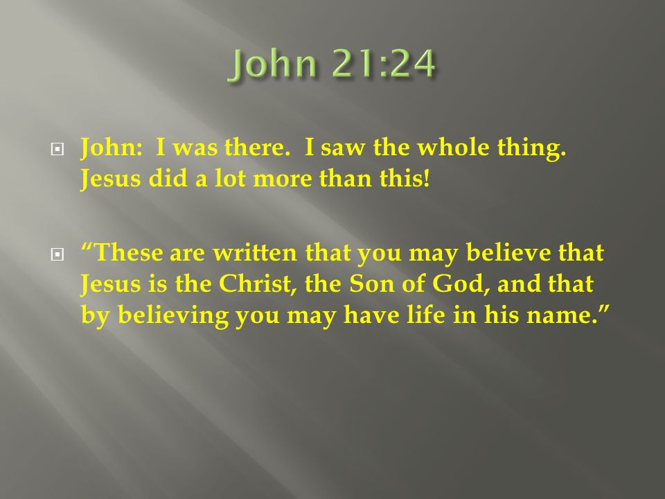 John 21:24 John: I was there. I saw the whole thing. Jesus did a lot more than this!