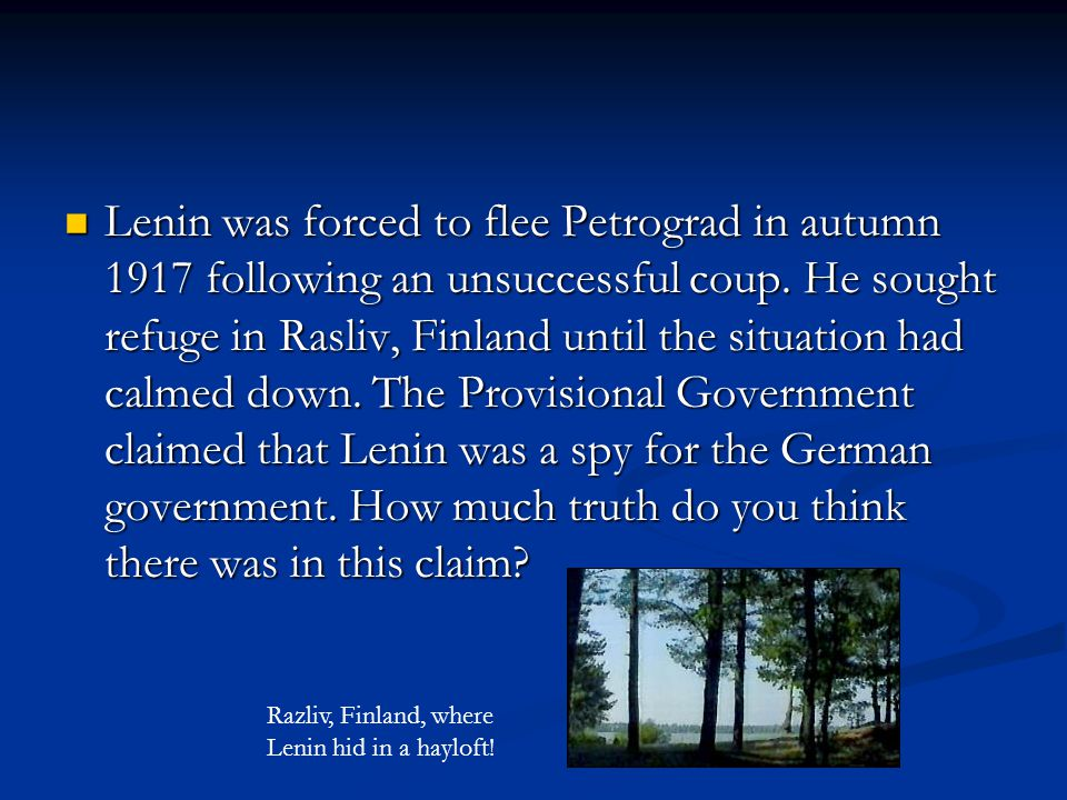 Lenin was forced to flee Petrograd in autumn 1917 following an unsuccessful coup. He sought refuge in Rasliv, Finland until the situation had calmed down. The Provisional Government claimed that Lenin was a spy for the German government. How much truth do you think there was in this claim