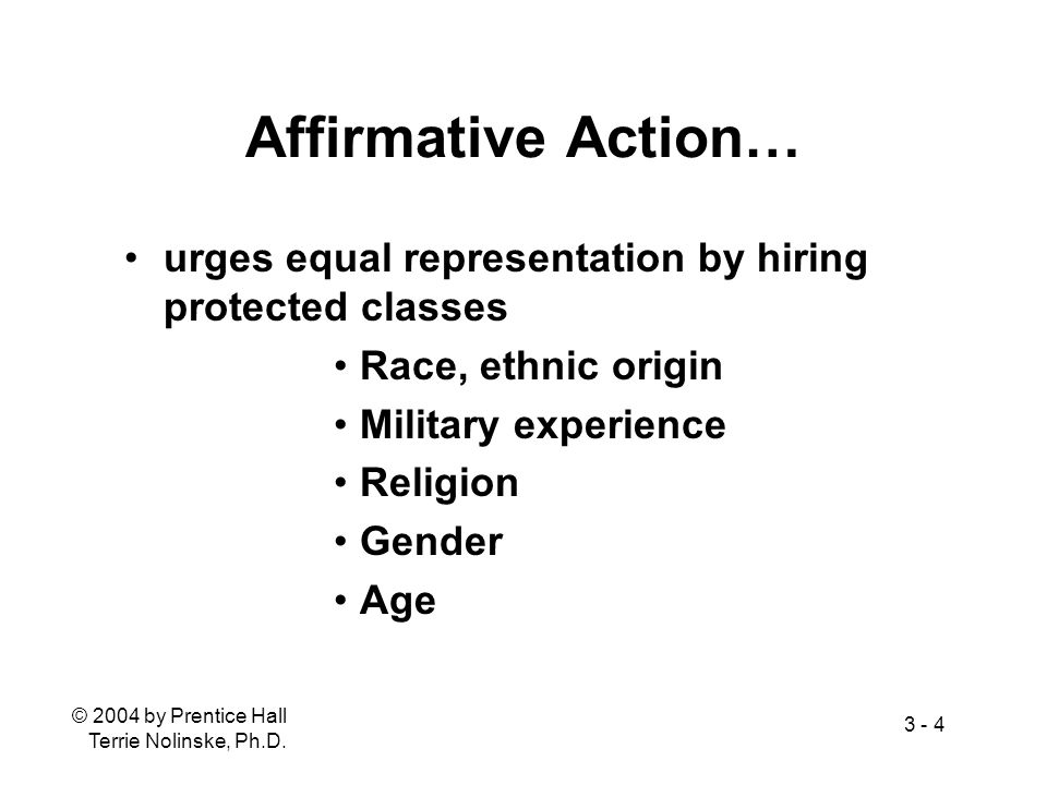 Affirmative Action… urges equal representation by hiring protected classes. Race, ethnic origin. Military experience.