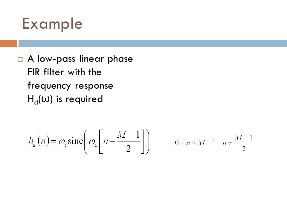 Example A low-pass linear phase FIR filter with the frequency response Hd(ω) is required