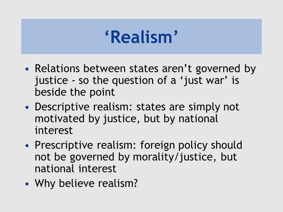'Realism' Relations between states aren't governed by justice - so the question of a 'just war' is beside the point.
