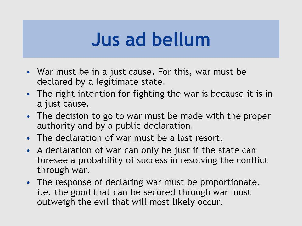Jus ad bellum War must be in a just cause. For this, war must be declared by a legitimate state.