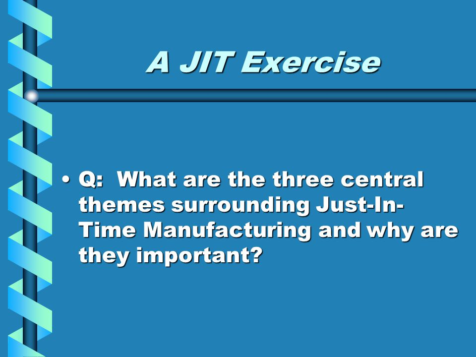 A JIT Exercise Q: What are the three central themes surrounding Just-In-Time Manufacturing and why are they important