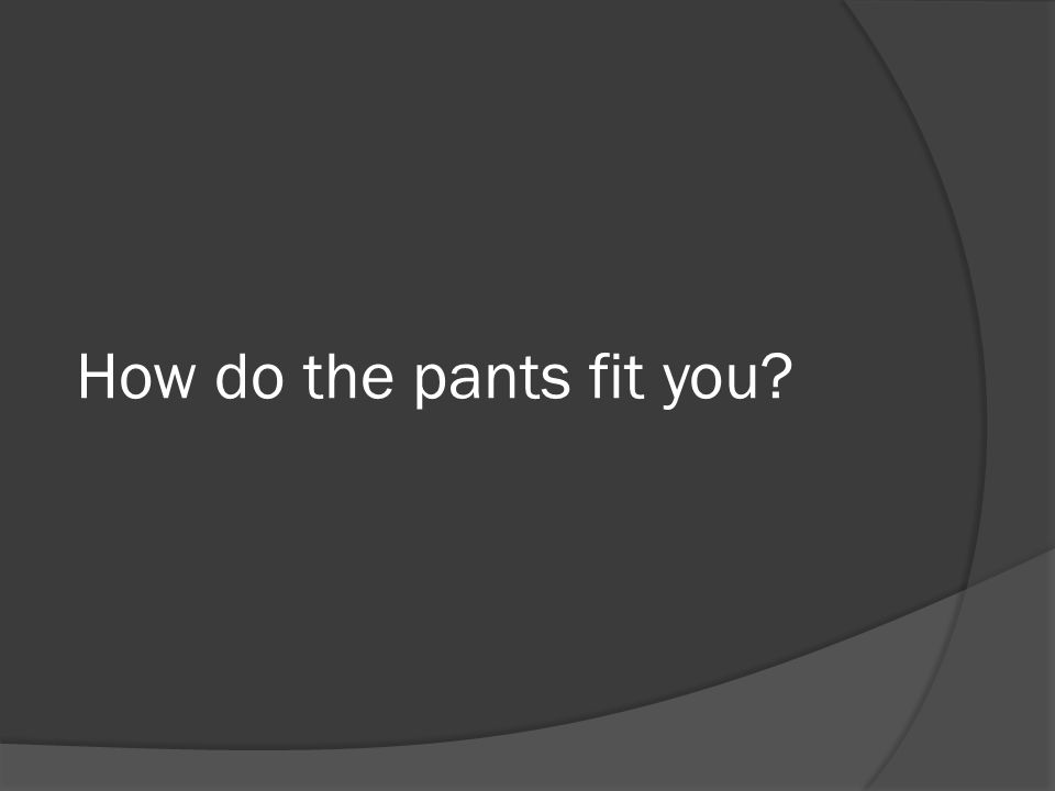 How do the pants fit you