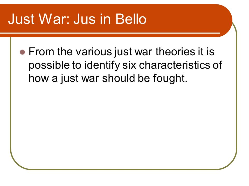 Just War: Jus in Bello From the various just war theories it is possible to identify six characteristics of how a just war should be fought.