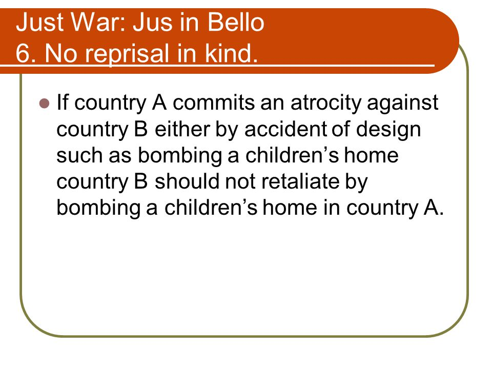 Just War: Jus in Bello 6. No reprisal in kind.