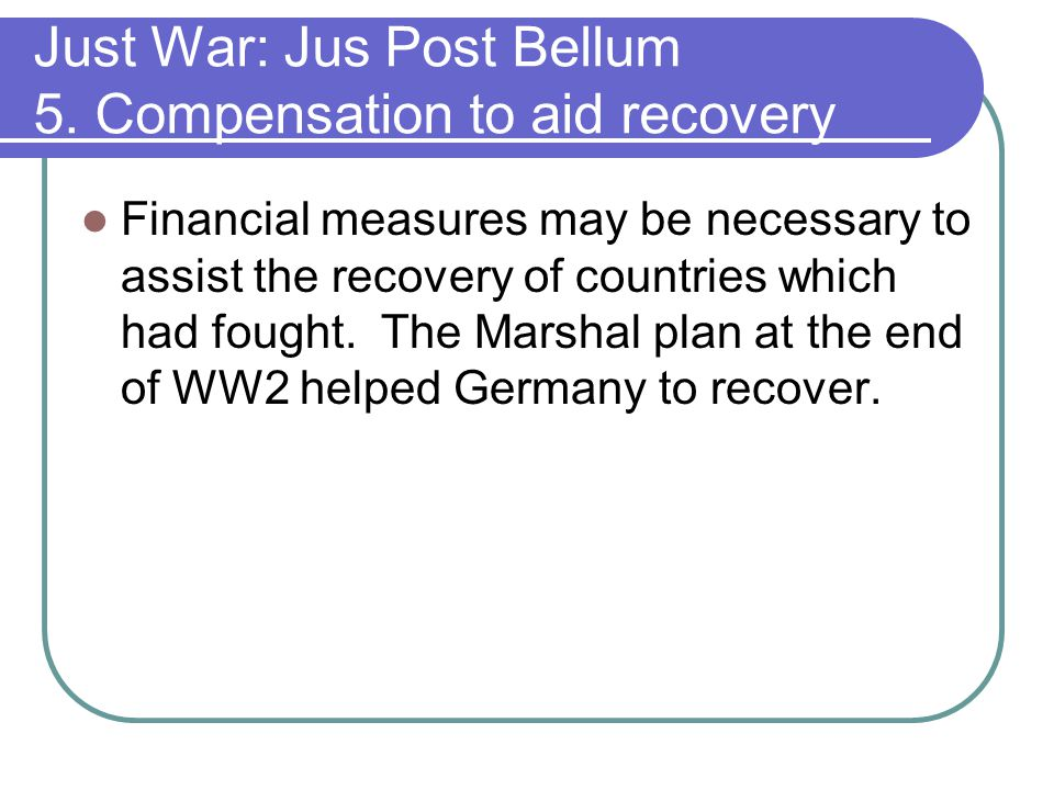 Just War: Jus Post Bellum 5. Compensation to aid recovery