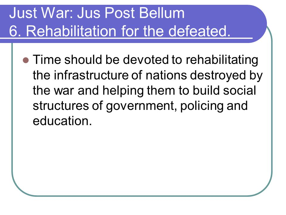 Just War: Jus Post Bellum 6. Rehabilitation for the defeated.