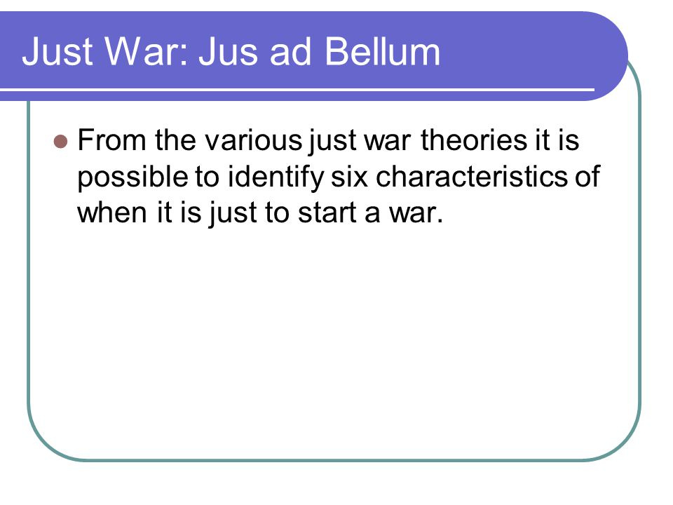 Just War: Jus ad Bellum From the various just war theories it is possible to identify six characteristics of when it is just to start a war.