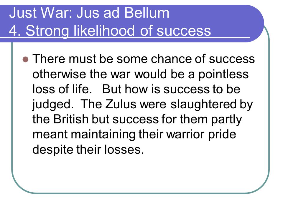 Just War: Jus ad Bellum 4. Strong likelihood of success