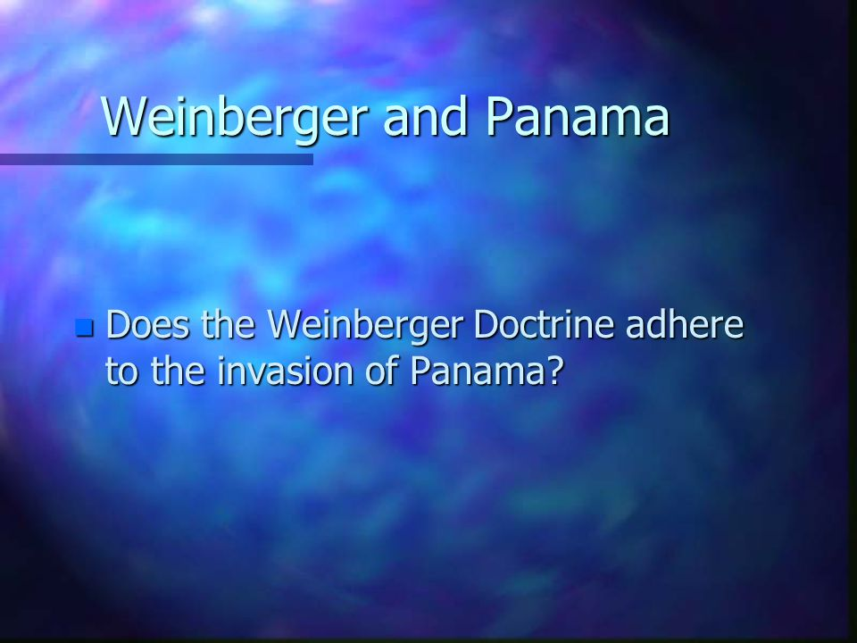 Weinberger and Panama Does the Weinberger Doctrine adhere to the invasion of Panama