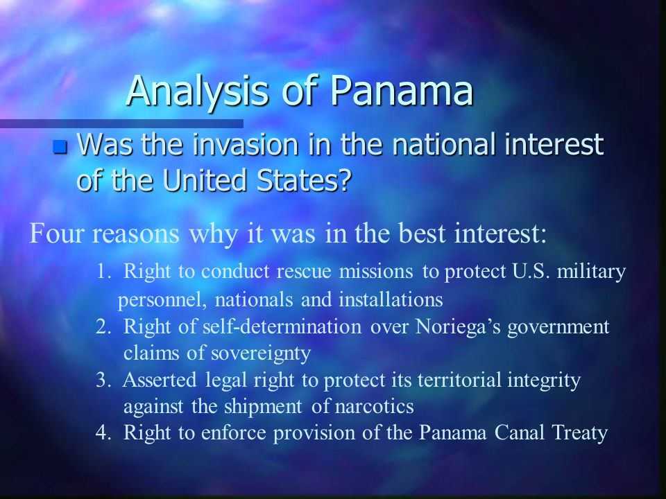 Analysis of Panama Was the invasion in the national interest of the United States Four reasons why it was in the best interest: