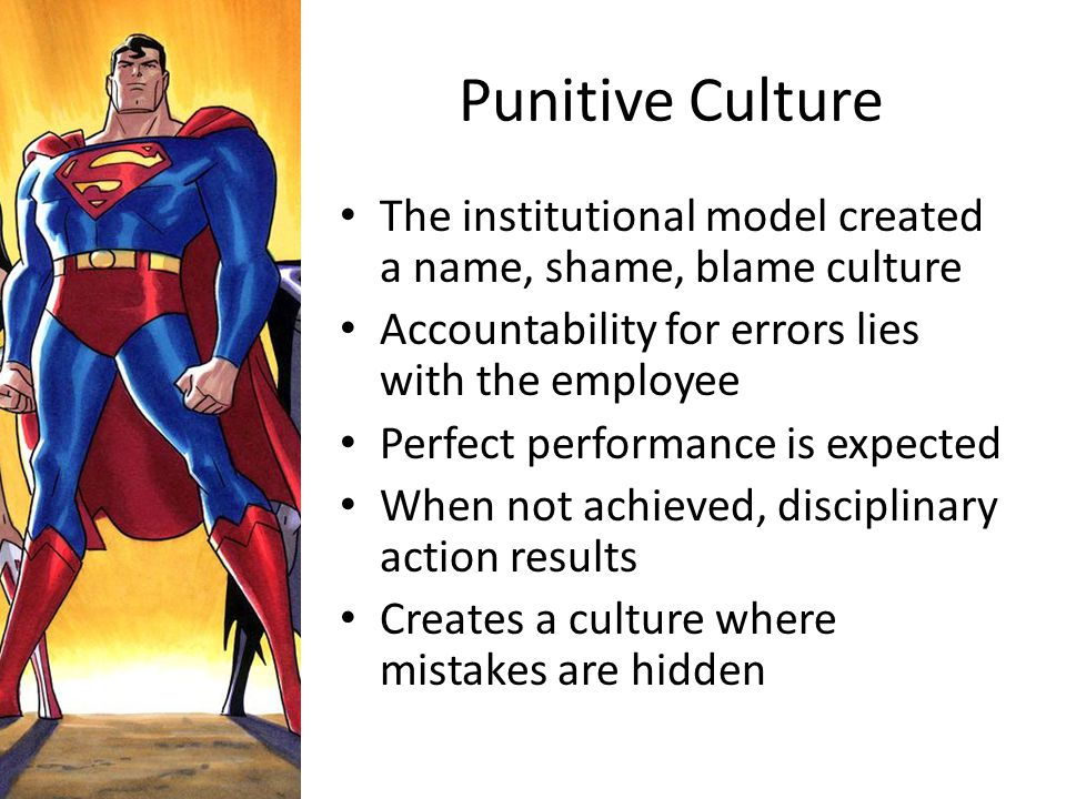 Punitive Culture The institutional model created a name, shame, blame culture. Accountability for errors lies with the employee.