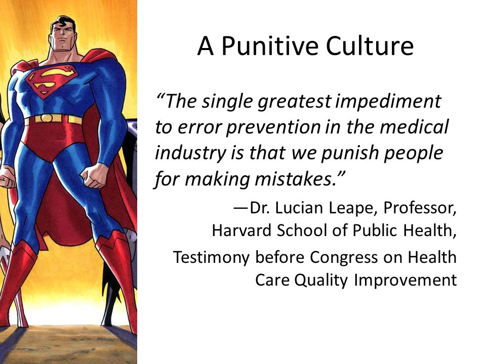 A Punitive Culture The single greatest impediment to error prevention in the medical industry is that we punish people for making mistakes.