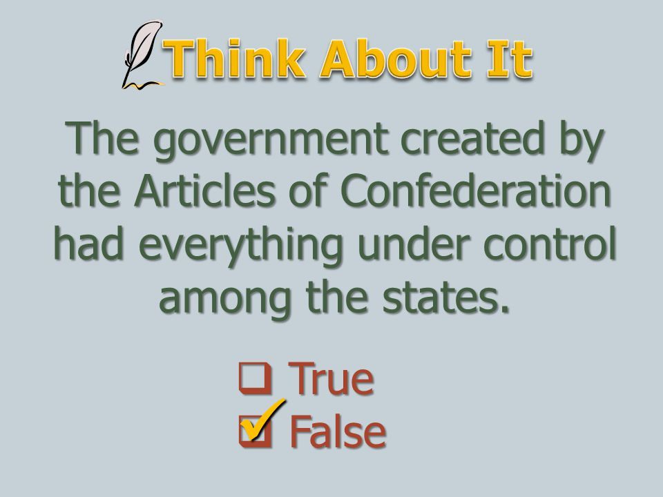 Think About It The government created by the Articles of Confederation had everything under control among the states.