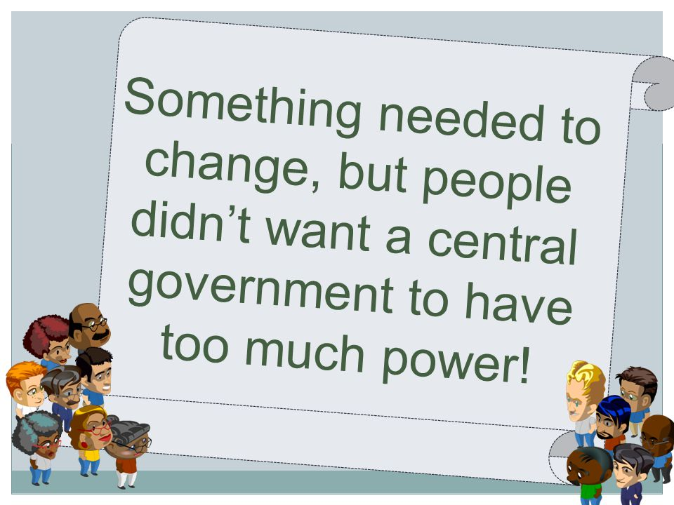 Something needed to change, but people didn't want a central government to have too much power!