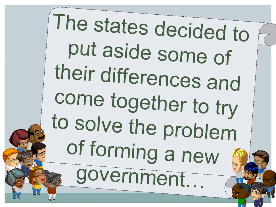 The states decided to put aside some of their differences and come together to try to solve the problem of forming a new government…