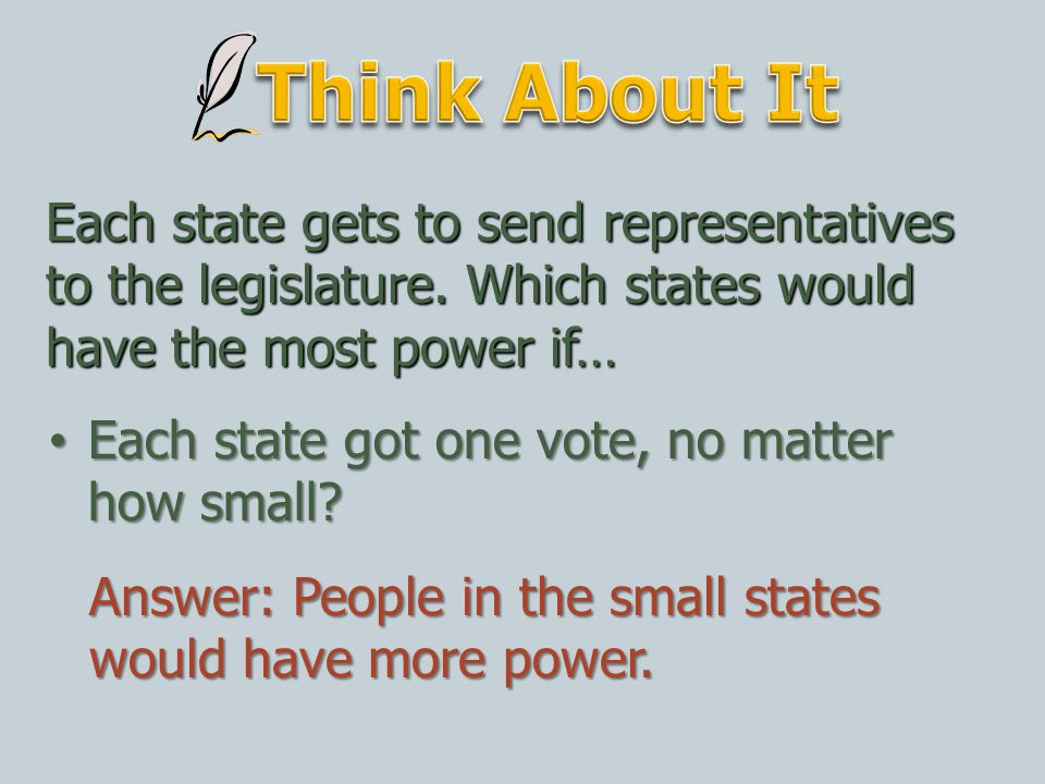 Think About It Each state gets to send representatives to the legislature. Which states would have the most power if…