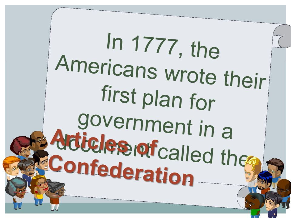 In 1777, the Americans wrote their first plan for government in a document called the