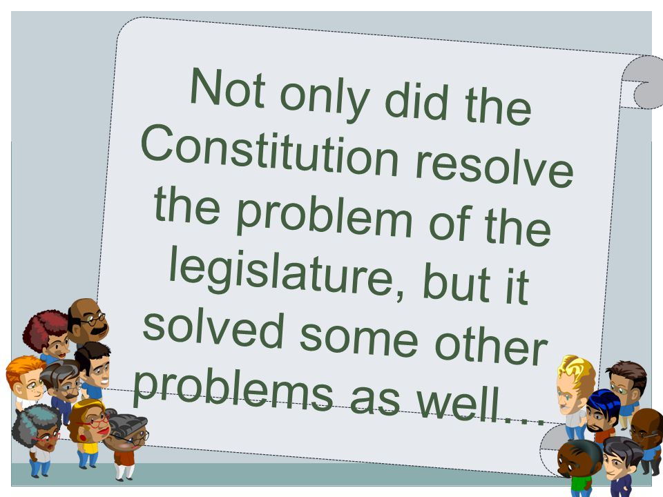 Not only did the Constitution resolve the problem of the legislature, but it solved some other problems as well…