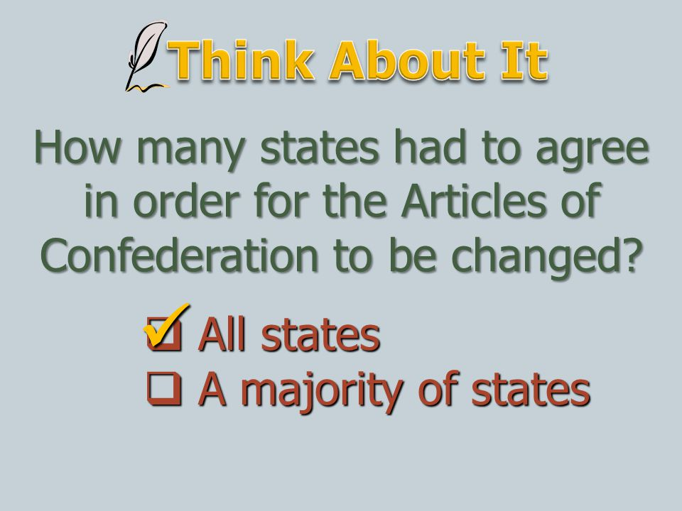 Think About It How many states had to agree in order for the Articles of Confederation to be changed