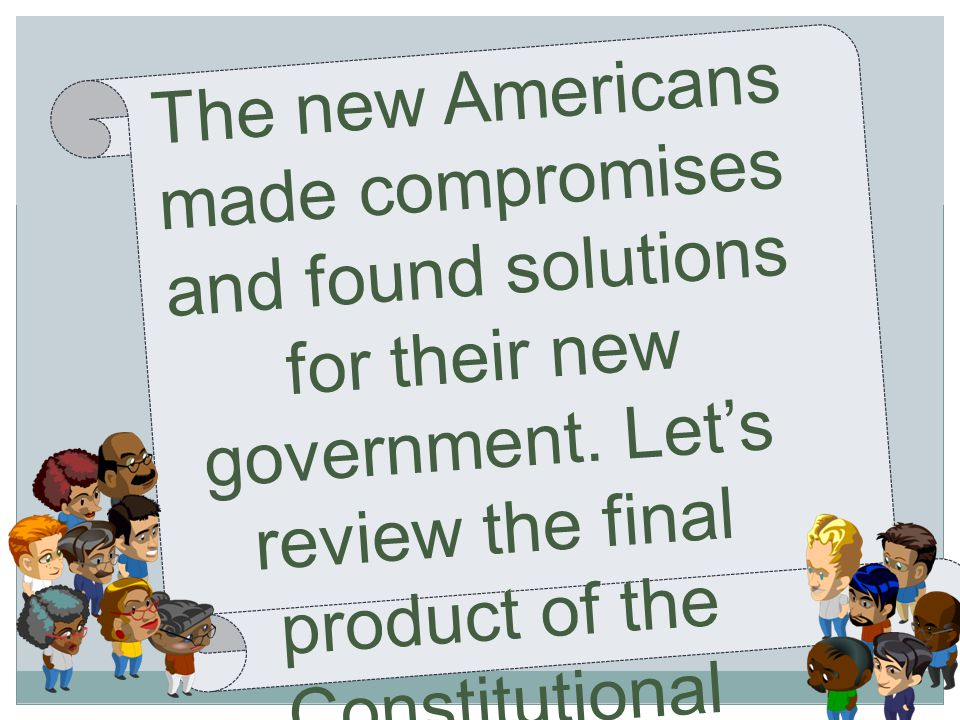 The new Americans made compromises and found solutions for their new government.