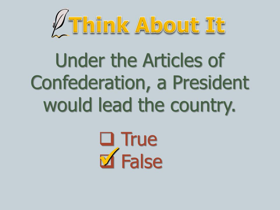 Think About It Under the Articles of Confederation, a President would lead the country.  True.  False.